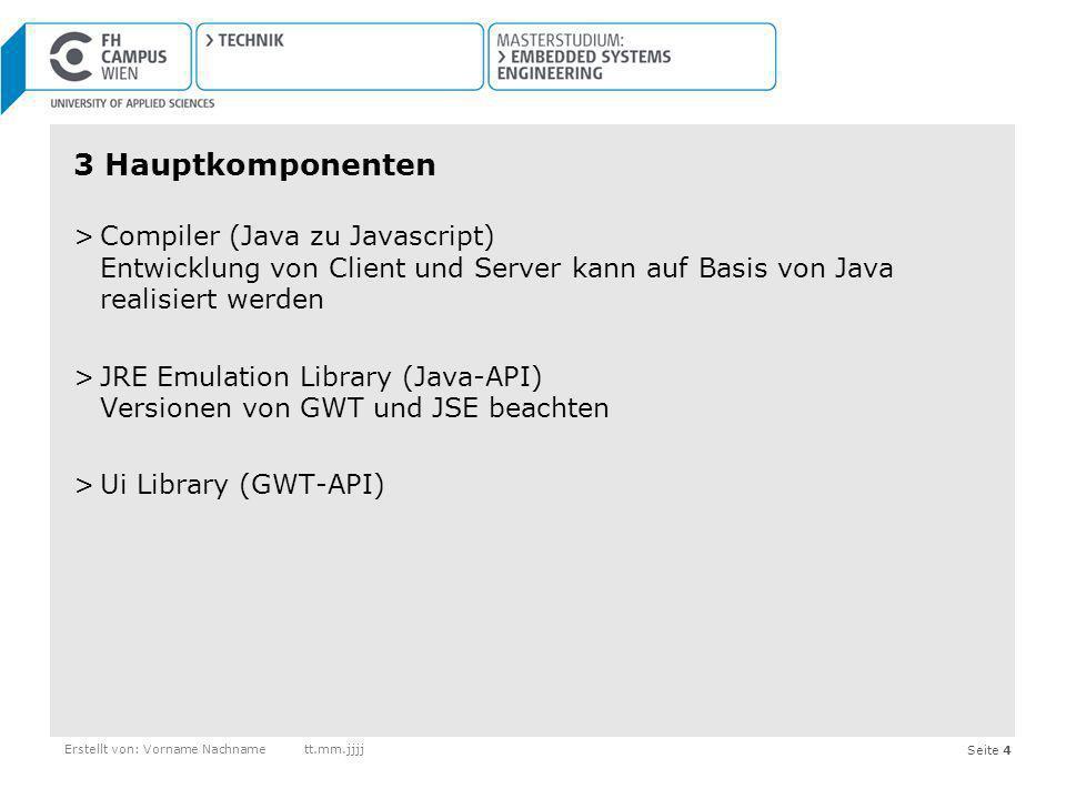 Seite 15Erstellt von: Vorname Nachnamett.mm.jjjj Vorteile von GWT >Fokussierung auf Java -> Client und Server können in selber Programmiersprache erstellt werden -> leichtere Wartung -> Dokumentation über Java leichter -> bessere Typsicherheit -> erkennen von Fehlern noch vor Compilierung, statt erst zur Laufzeit -> Tests automatisieren >Java-Installation beim Endkunden nicht notwendig
