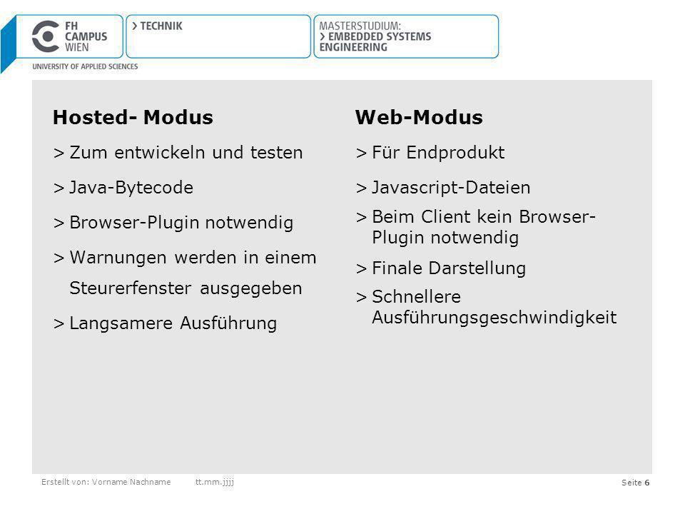 Seite 17Erstellt von: Vorname Nachnamett.mm.jjjj Nachteile von GWT >JavaScript Files wachsen sehr schnell (Abhilfe mit Codesplitting) >Sicherheitsproblem >spärliche Dokumentation >lange Compile-Zeiten >nur für Java-Entwickler geeignet >GWT-Klassen selbst sind nicht OpenSource >Google behält sich vor die OpenSource von GWT aufzuheben >Integration in bestehende Infrastruktur aufwendig >Für Ausführung ist Installation von Browser-Plugin notwendig