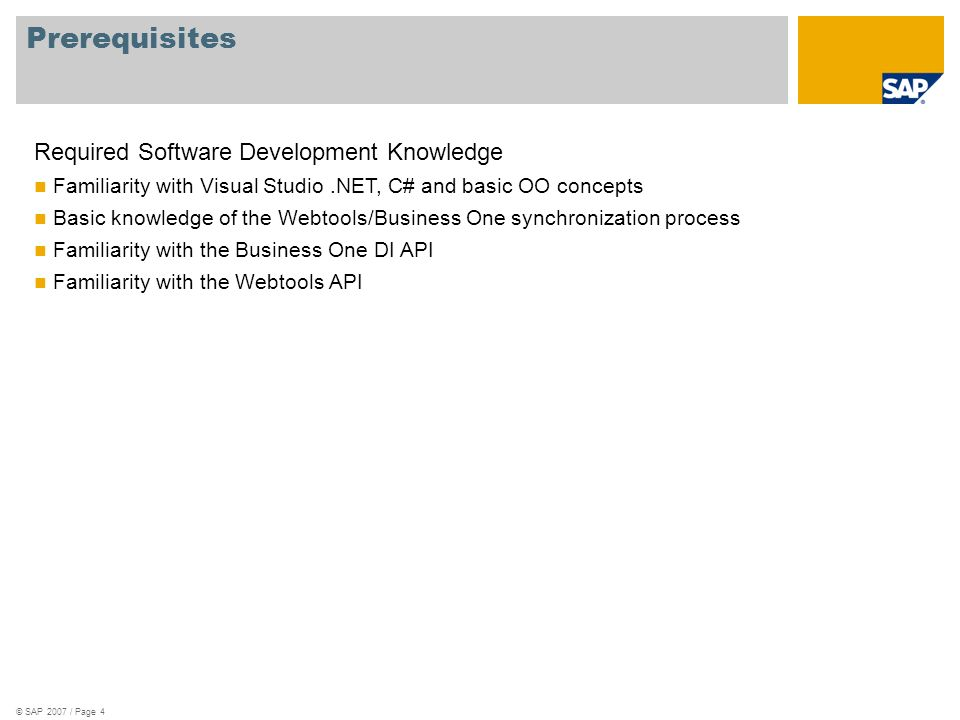 © SAP 2007 / Page 4 Prerequisites Required Software Development Knowledge Familiarity with Visual Studio.NET, C# and basic OO concepts Basic knowledge