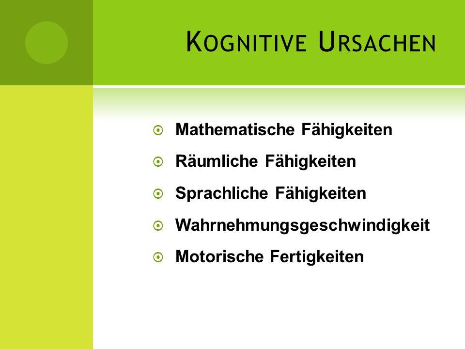 K OGNITIVE U RSACHEN Mathematische Fähigkeiten Räumliche Fähigkeiten Sprachliche Fähigkeiten Wahrnehmungsgeschwindigkeit Motorische Fertigkeiten