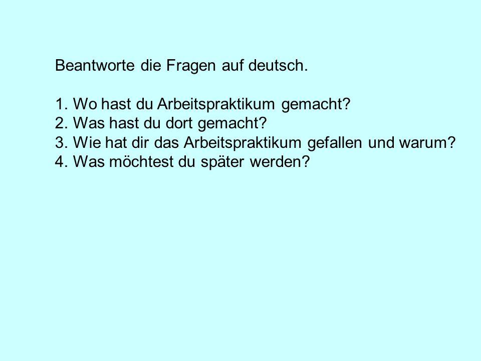 Beantworte die Fragen auf deutsch. 1.Wo hast du Arbeitspraktikum gemacht? 2.Was hast du dort gemacht? 3.Wie hat dir das Arbeitspraktikum gefallen und