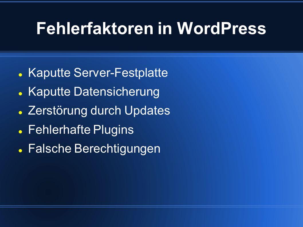 Fehlerfaktoren in WordPress Kaputte Server-Festplatte Kaputte Datensicherung Zerstörung durch Updates Fehlerhafte Plugins Falsche Berechtigungen