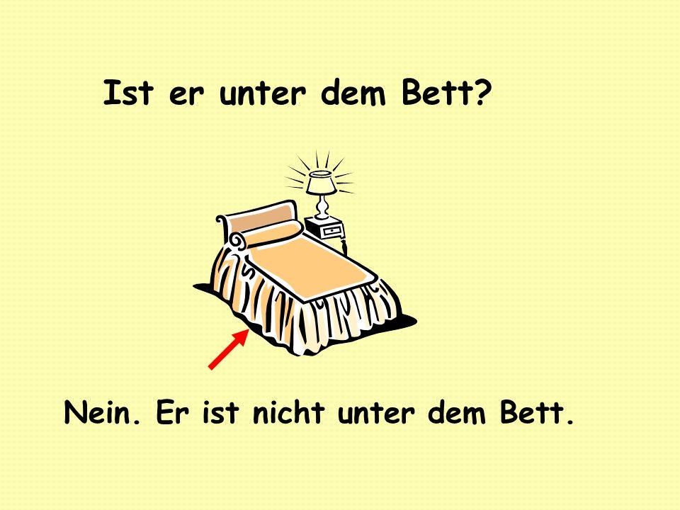 Ist er unter dem Bett? Nein. Er ist nicht unter dem Bett.