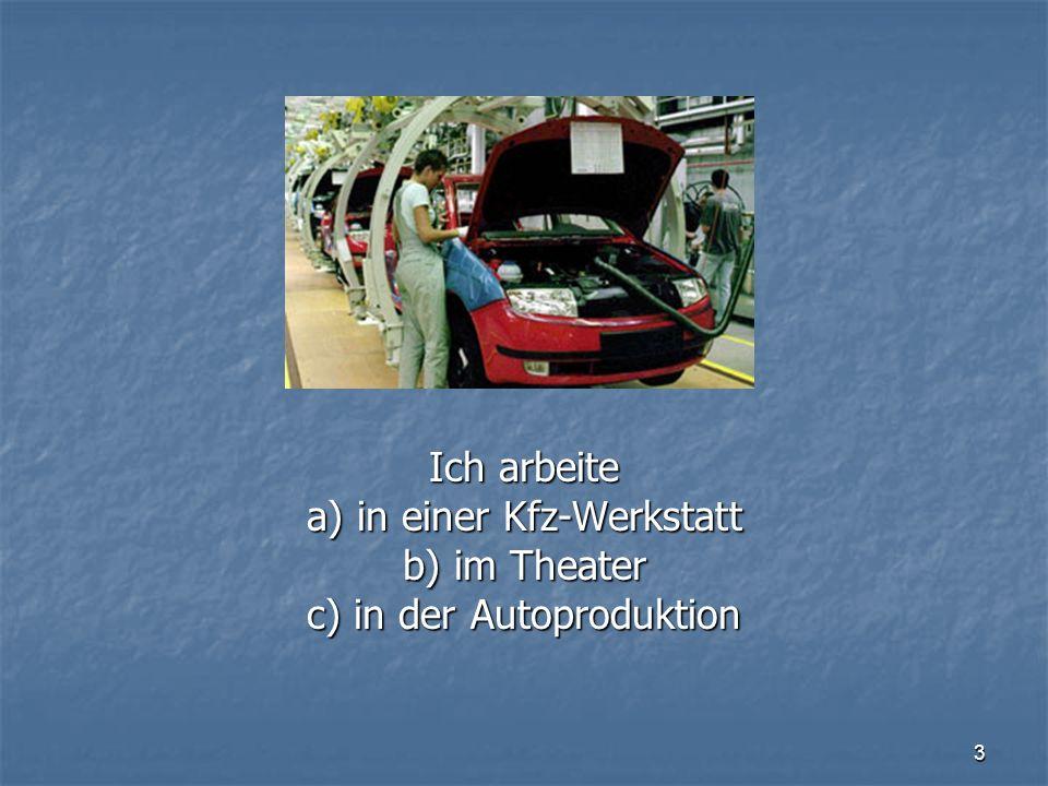 3 Ich arbeite a) in einer Kfz-Werkstatt b) im Theater c) in der Autoproduktion