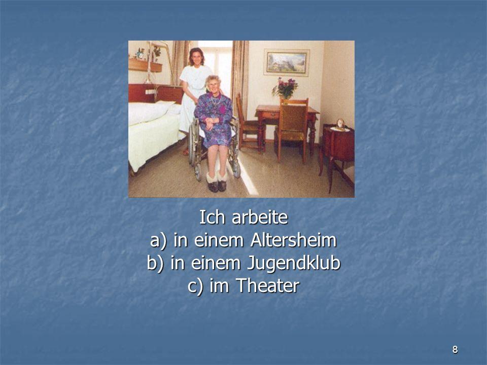 8 Ich arbeite a) in einem Altersheim b) in einem Jugendklub c) im Theater