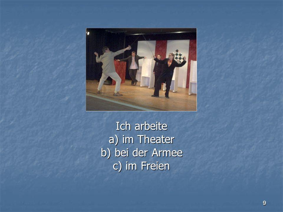 9 Ich arbeite a) im Theater b) bei der Armee c) im Freien