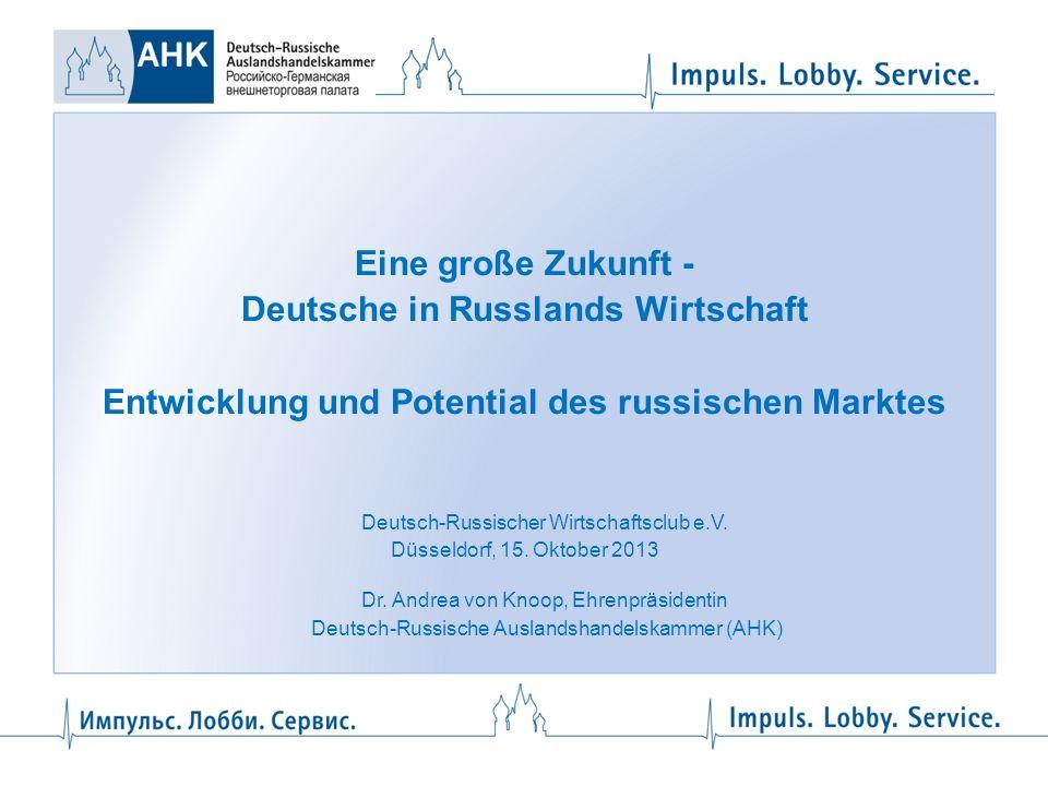 Eine große Zukunft - Deutsche in Russlands Wirtschaft Entwicklung und Potential des russischen Marktes Deutsch-Russischer Wirtschaftsclub e.V. Düsseld