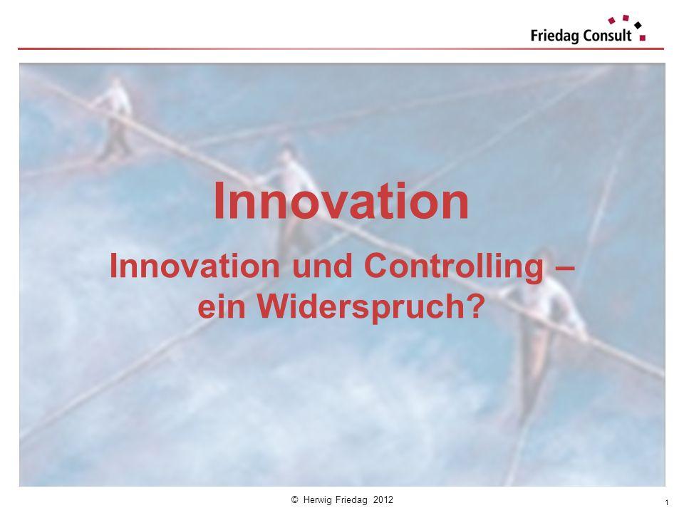 © Herwig Friedag 2012 Innovation Innovation und Controlling – ein Widerspruch? 1