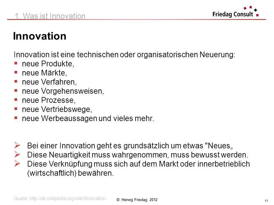 © Herwig Friedag 2012 11 Innovation 1. Was ist Innovation Innovation ist eine technischen oder organisatorischen Neuerung: neue Produkte, neue Märkte,