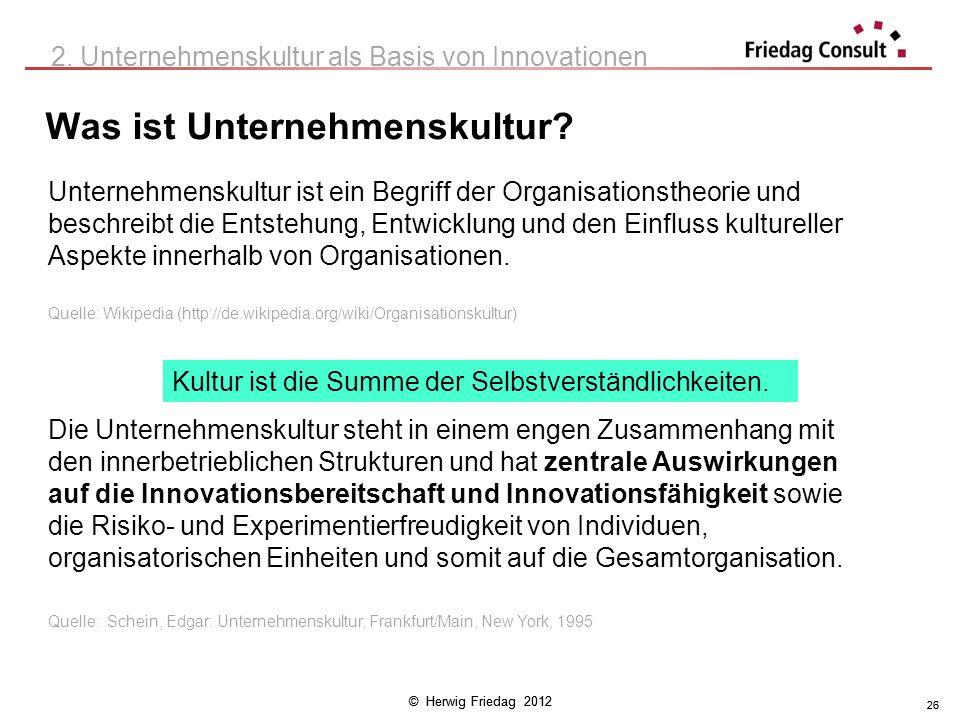 © Herwig Friedag 2012 26 Was ist Unternehmenskultur? 26 2. Unternehmenskultur als Basis von Innovationen Unternehmenskultur ist ein Begriff der Organi