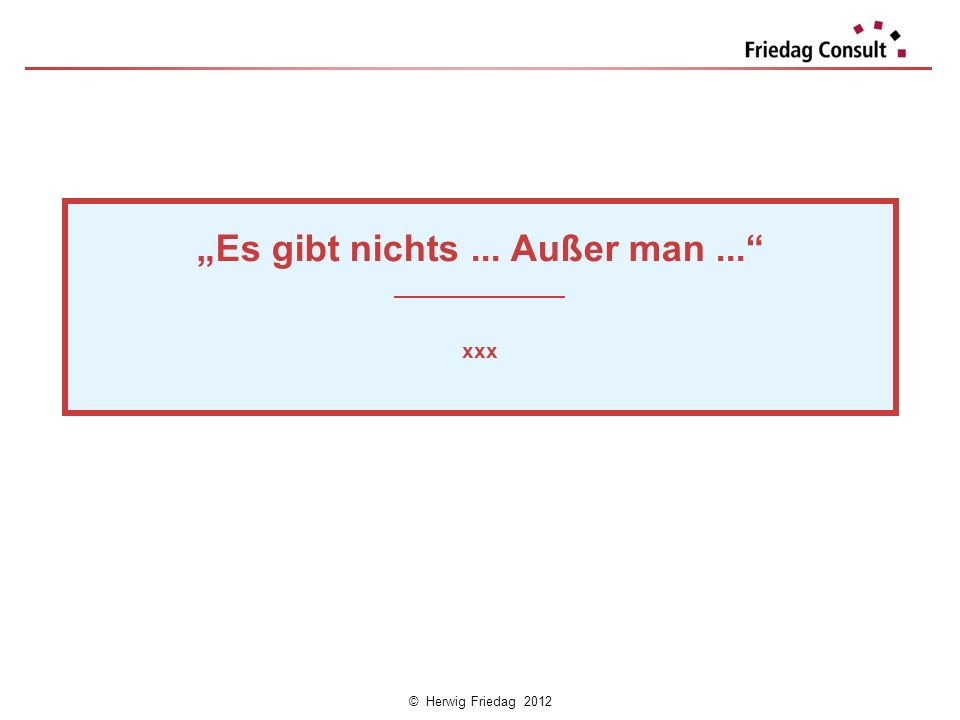 © Herwig Friedag 2012 Es gibt nichts... Außer man... ___________________ xxx Es gibt nichts... Außer man... ___________________ xxx
