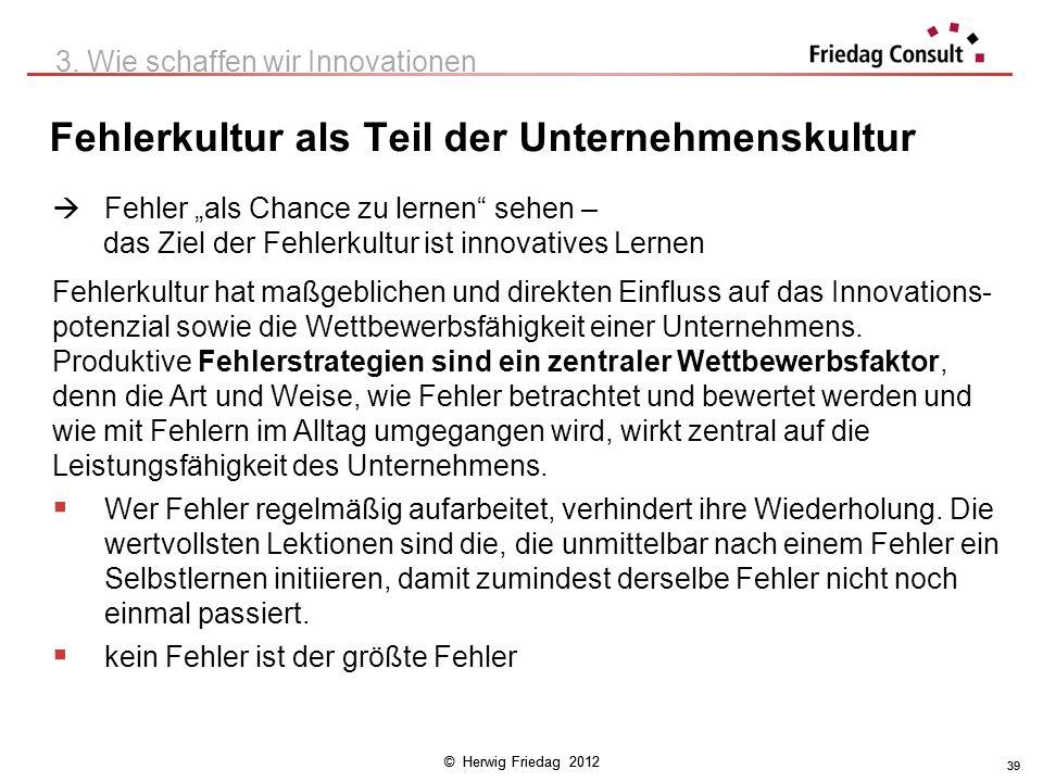 © Herwig Friedag 2012 39 Fehlerkultur als Teil der Unternehmenskultur 3. Wie schaffen wir Innovationen Fehler als Chance zu lernen sehen – das Ziel de