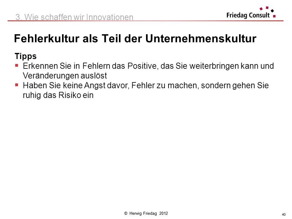 © Herwig Friedag 2012 40 Fehlerkultur als Teil der Unternehmenskultur 3. Wie schaffen wir Innovationen Tipps Erkennen Sie in Fehlern das Positive, das