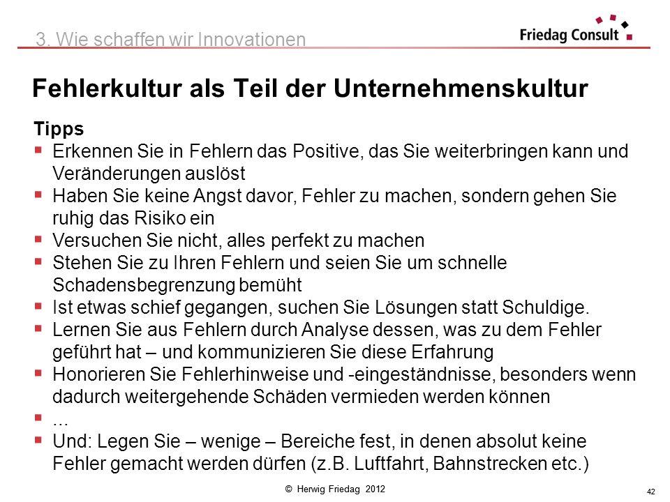 © Herwig Friedag 2012 42 Fehlerkultur als Teil der Unternehmenskultur 3. Wie schaffen wir Innovationen Tipps Erkennen Sie in Fehlern das Positive, das