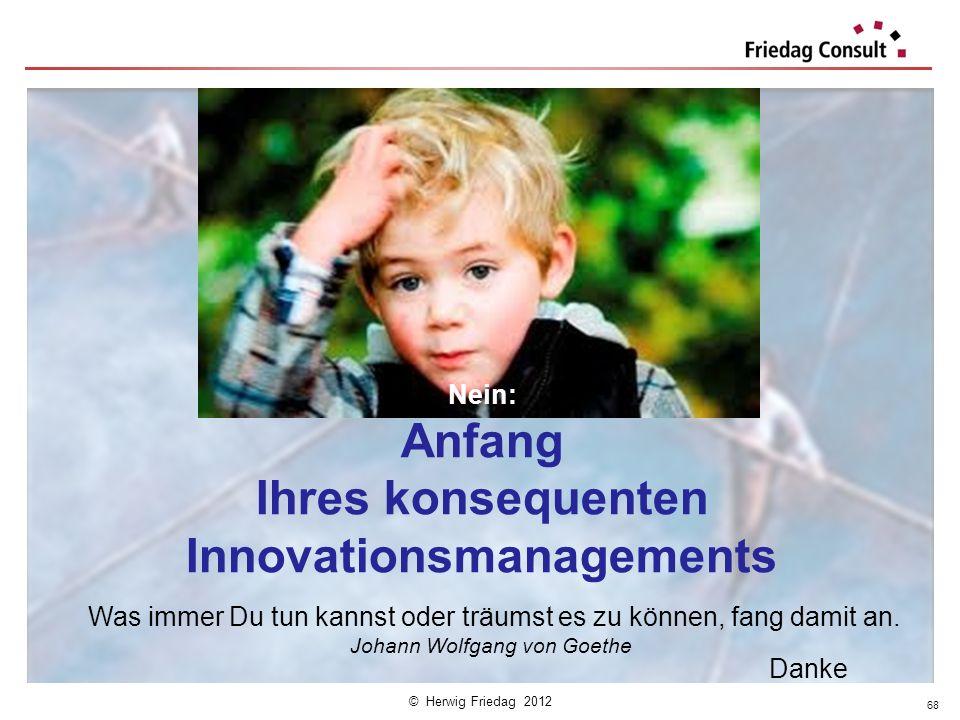 © Herwig Friedag 2012 68 Ende? Nein: Anfang Ihres konsequenten Innovationsmanagements Was immer Du tun kannst oder träumst es zu können, fang damit an