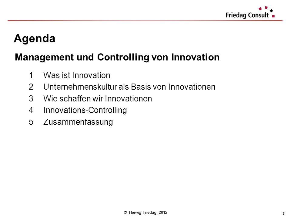 © Herwig Friedag 2012 8 Agenda 1Was ist Innovation 2Unternehmenskultur als Basis von Innovationen 3Wie schaffen wir Innovationen 4Innovations-Controll