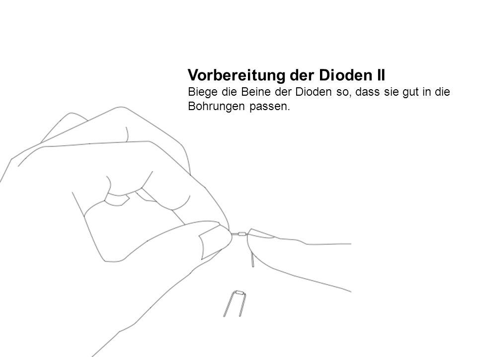 Vorbereitung der Dioden II Biege die Beine der Dioden so, dass sie gut in die Bohrungen passen.