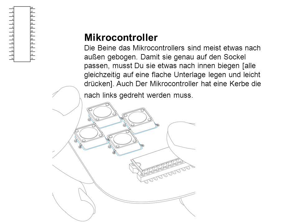 Mikrocontroller Die Beine das Mikrocontrollers sind meist etwas nach außen gebogen. Damit sie genau auf den Sockel passen, musst Du sie etwas nach inn