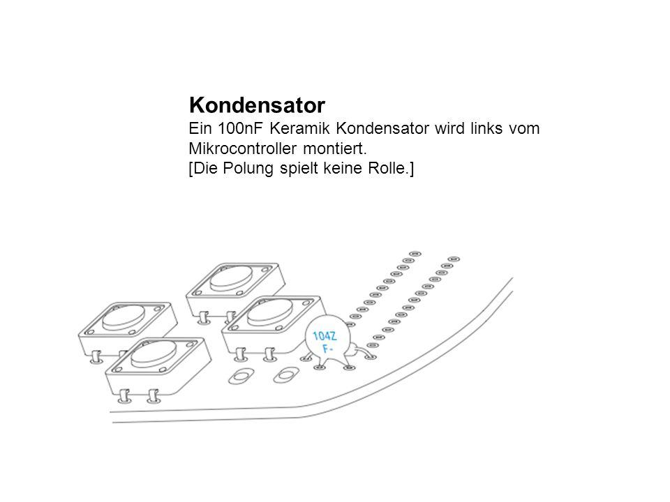 Kondensator Ein 100nF Keramik Kondensator wird links vom Mikrocontroller montiert. [Die Polung spielt keine Rolle.]