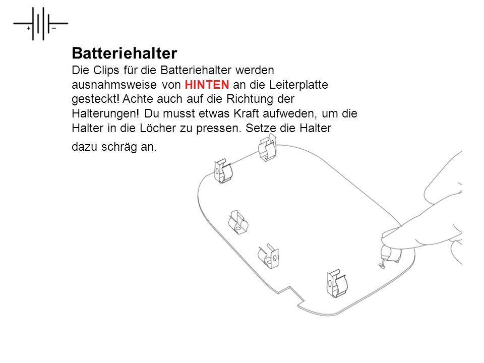 Batteriehalter Die Clips für die Batteriehalter werden ausnahmsweise von HINTEN an die Leiterplatte gesteckt! Achte auch auf die Richtung der Halterun