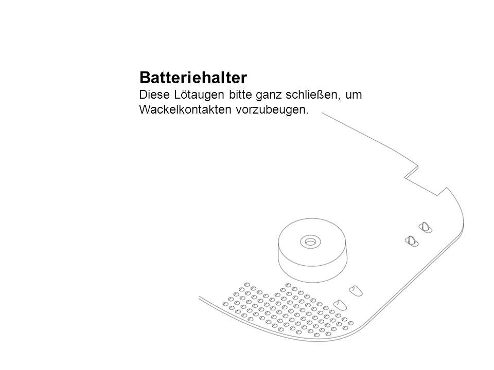 Batteriehalter Diese Lötaugen bitte ganz schließen, um Wackelkontakten vorzubeugen.
