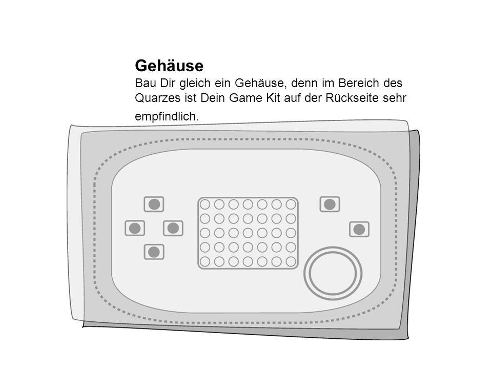 Gehäuse Bau Dir gleich ein Gehäuse, denn im Bereich des Quarzes ist Dein Game Kit auf der Rückseite sehr empfindlich.