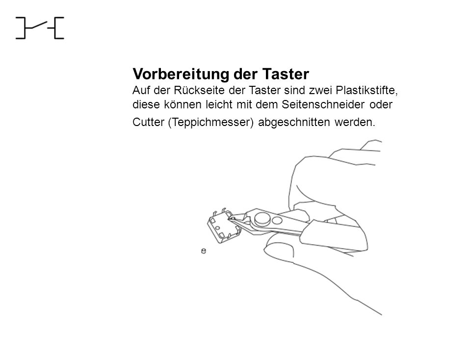 Vorbereitung der Taster Auf der Rückseite der Taster sind zwei Plastikstifte, diese können leicht mit dem Seitenschneider oder Cutter (Teppichmesser)