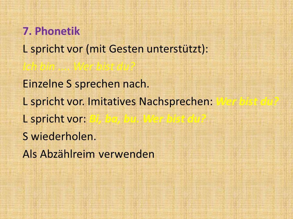7. Phonetik L spricht vor (mit Gesten unterstützt): Ich bin.... Wer bist du? Einzelne S sprechen nach. L spricht vor. Imitatives Nachsprechen: Wer bis