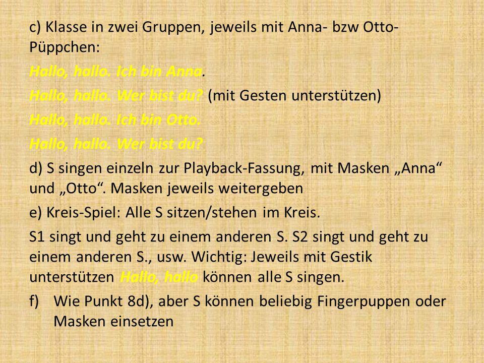 c) Klasse in zwei Gruppen, jeweils mit Anna- bzw Otto- Püppchen: Hallo, hallo. Ich bin Anna. Hallo, hallo. Wer bist du? (mit Gesten unterstützen) Hall