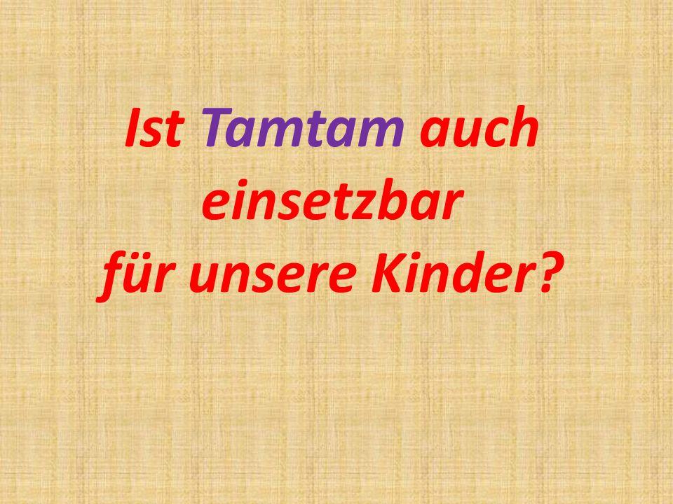 Ist Tamtam auch einsetzbar für unsere Kinder?