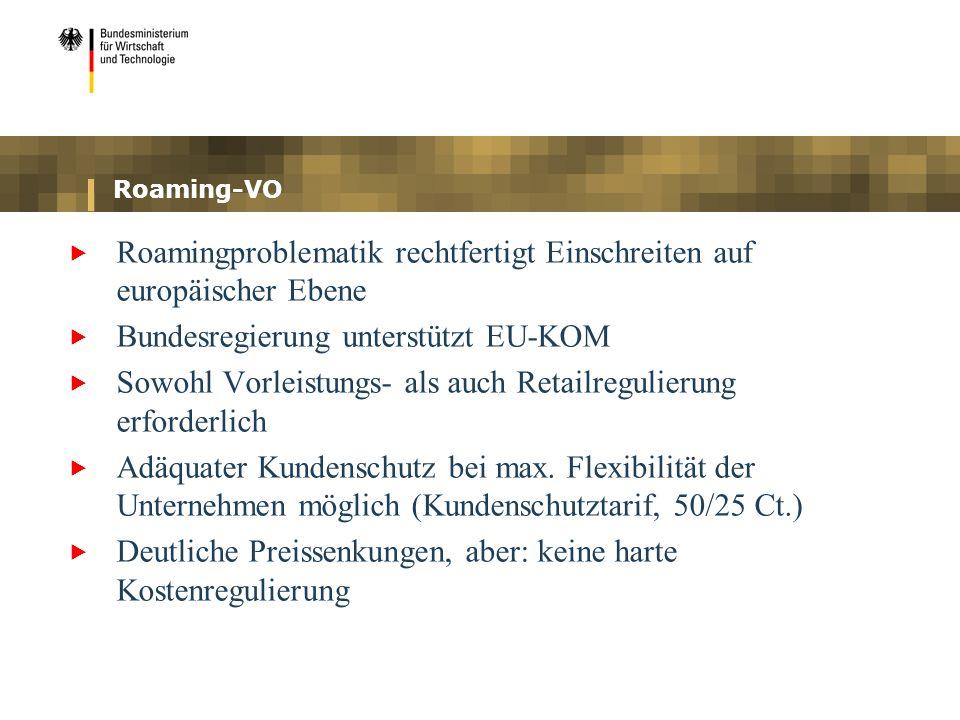 Roaming-VO Roamingproblematik rechtfertigt Einschreiten auf europäischer Ebene Bundesregierung unterstützt EU-KOM Sowohl Vorleistungs- als auch Retail