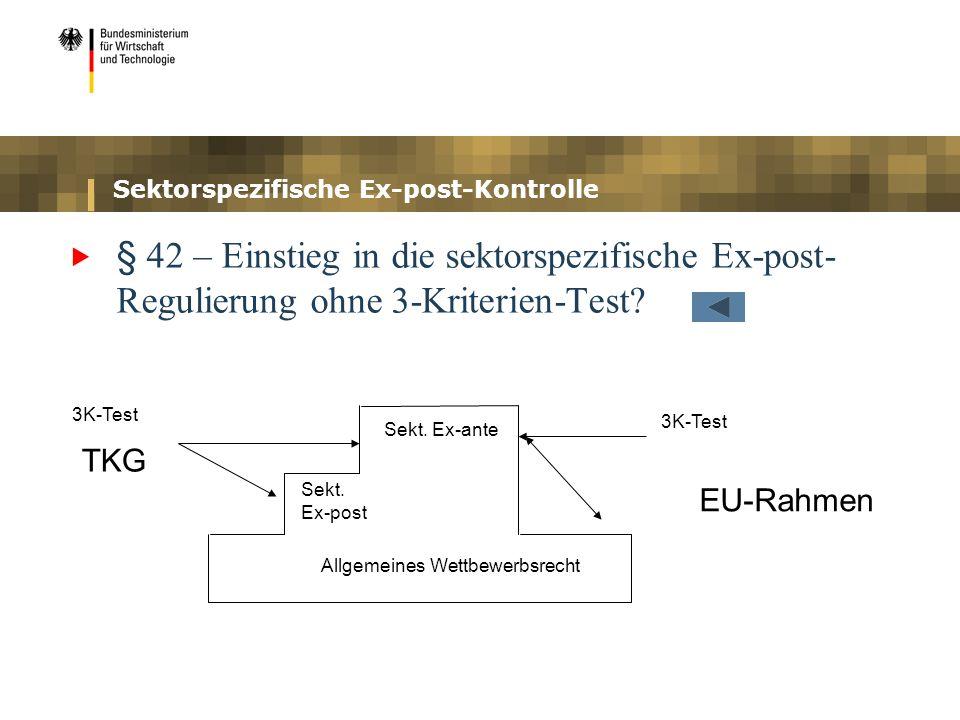 Sektorspezifische Ex-post-Kontrolle § 42 – Einstieg in die sektorspezifische Ex-post- Regulierung ohne 3-Kriterien-Test? 3K-Test Sekt. Ex-ante Sekt. E