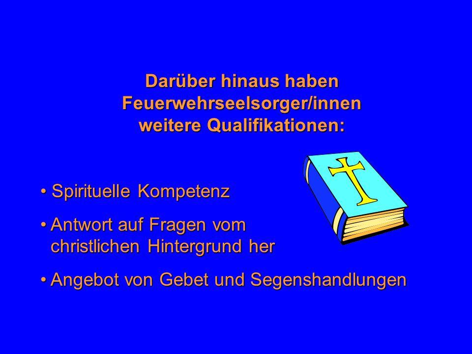 Darüber hinaus haben Feuerwehrseelsorger/innen weitere Qualifikationen: Spirituelle Kompetenz Spirituelle Kompetenz Antwort auf Fragen vom Antwort auf
