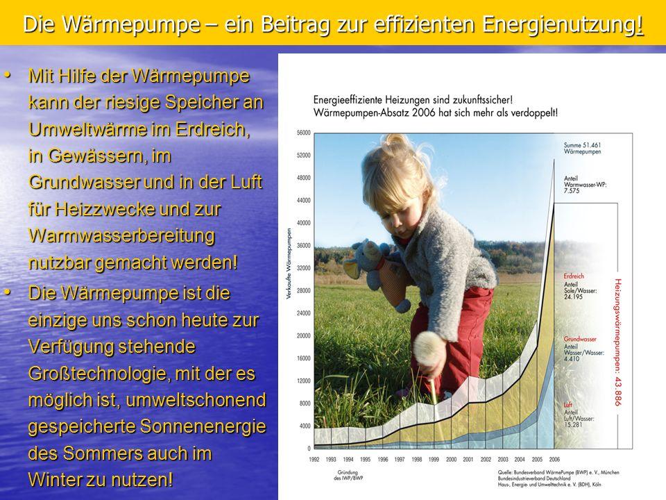 3 Die Wärmepumpe – ein Beitrag zur effizienten Energienutzung! Mit Hilfe der Wärmepumpe kann der riesige Speicher an Umweltwärme im Erdreich, in Gewäs
