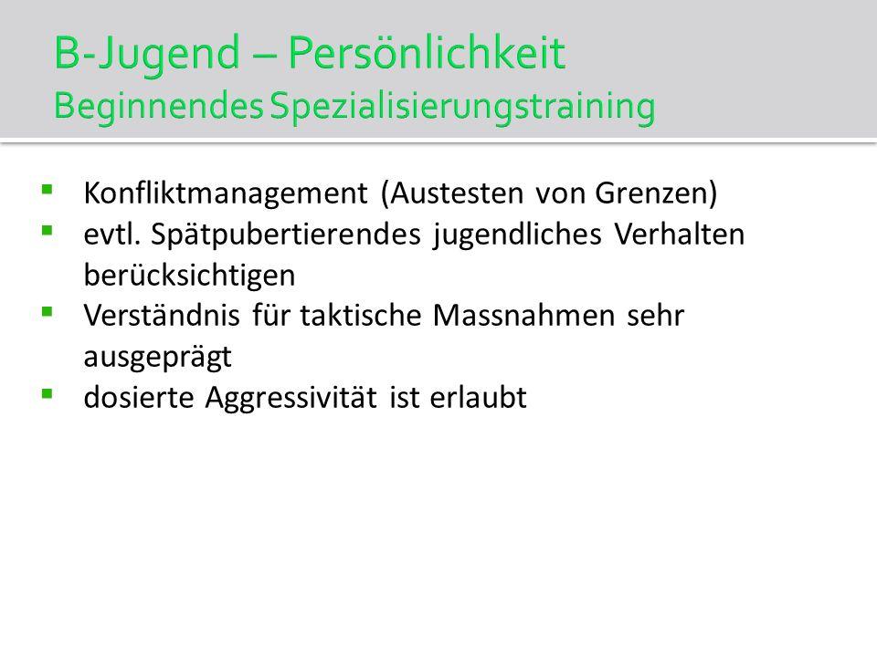 B-Jugend – Persönlichkeit Beginnendes Spezialisierungstraining Konfliktmanagement (Austesten von Grenzen) evtl. Spätpubertierendes jugendliches Verhal
