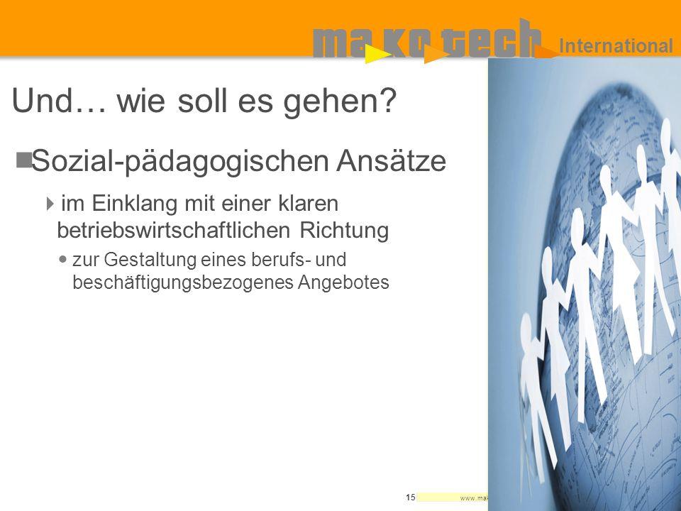 www.makotech.de 15 International Und… wie soll es gehen? Sozial-pädagogischen Ansätze im Einklang mit einer klaren betriebswirtschaftlichen Richtung z