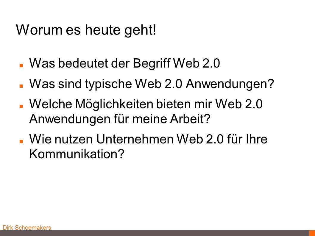 Dirk Schoemakers Worum es heute geht! Was bedeutet der Begriff Web 2.0 Was sind typische Web 2.0 Anwendungen? Welche Möglichkeiten bieten mir Web 2.0