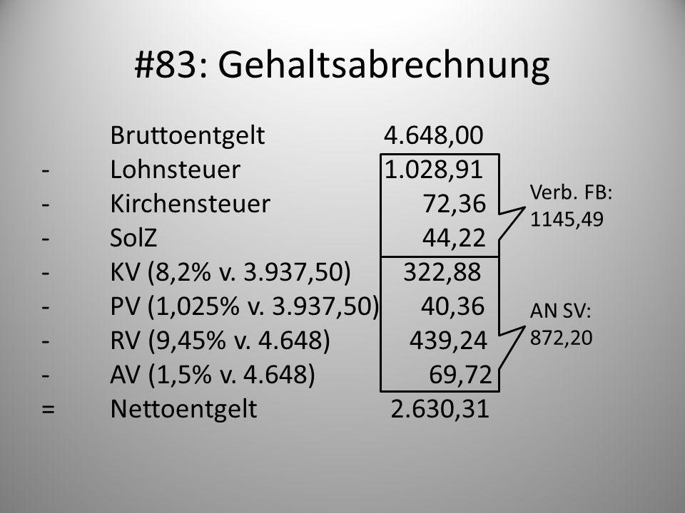 #83: Gehaltsabrechnung Bruttoentgelt4.648,00 -Lohnsteuer1.028,91 -Kirchensteuer 72,36 -SolZ 44,22 -KV (8,2% v. 3.937,50) 322,88 -PV (1,025% v. 3.937,5