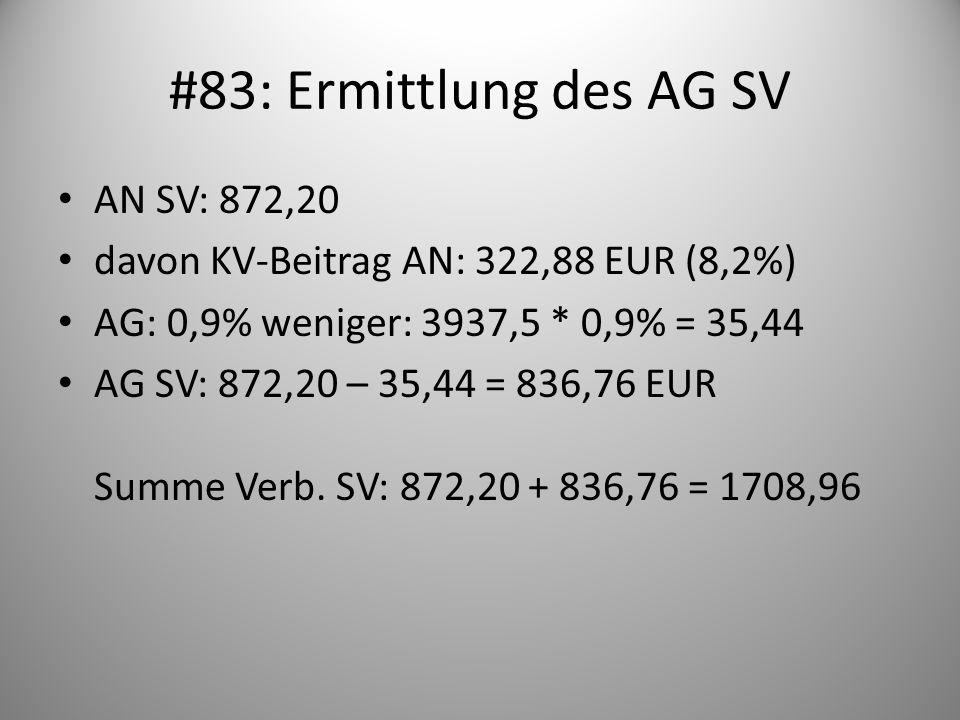 #83: Ermittlung des AG SV AN SV: 872,20 davon KV-Beitrag AN: 322,88 EUR (8,2%) AG: 0,9% weniger: 3937,5 * 0,9% = 35,44 AG SV: 872,20 – 35,44 = 836,76