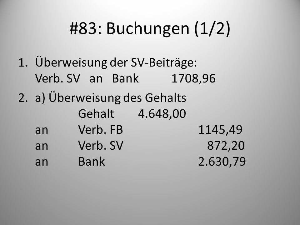 #83: Buchungen (1/2) 1.Überweisung der SV-Beiträge: Verb. SV an Bank 1708,96 2.a) Überweisung des Gehalts Gehalt4.648,00 anVerb. FB1145,49 anVerb. SV