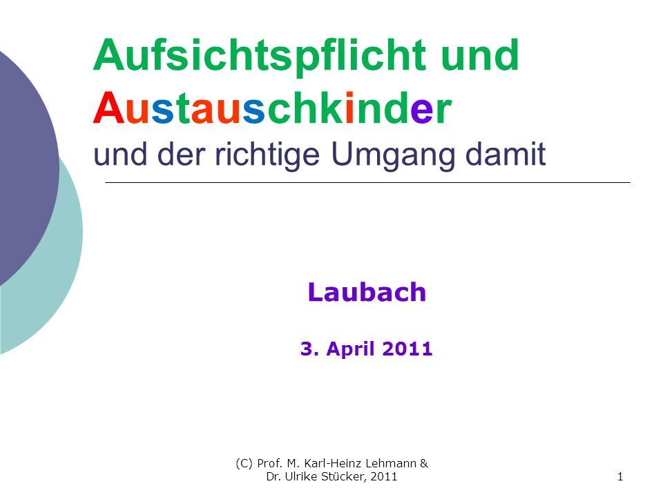 (C) Prof. M. Karl-Heinz Lehmann & Dr. Ulrike Stücker, 20111 Aufsichtspflicht und Austauschkinder und der richtige Umgang damit Laubach 3. April 2011
