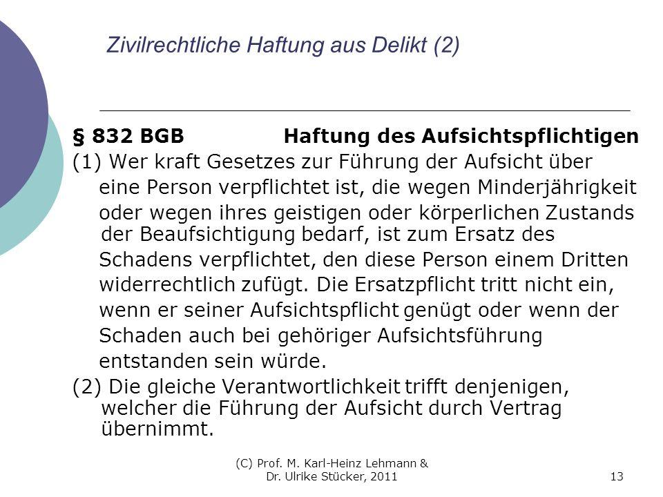 (C) Prof. M. Karl-Heinz Lehmann & Dr. Ulrike Stücker, 201113 Zivilrechtliche Haftung aus Delikt (2) § 832 BGB Haftung des Aufsichtspflichtigen (1) Wer