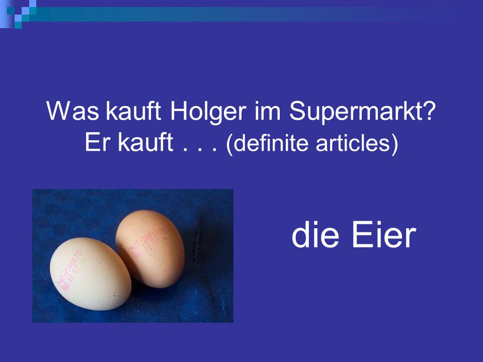 Was kauft Holger im Supermarkt? Er kauft... (definite articles) die Eier