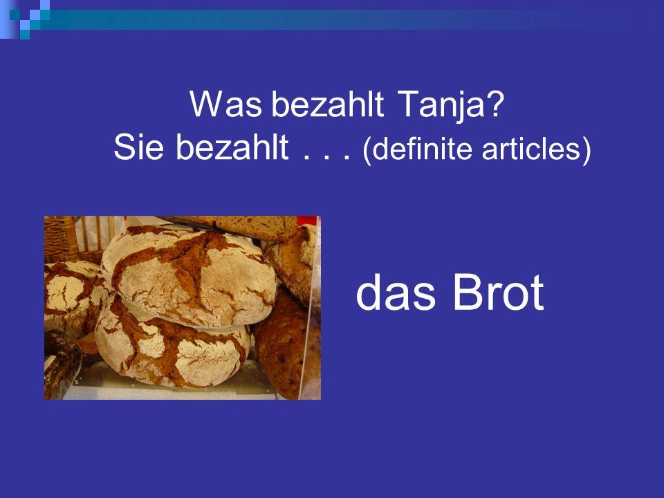 Was bezahlt Tanja Sie bezahlt... (definite articles) das Brot