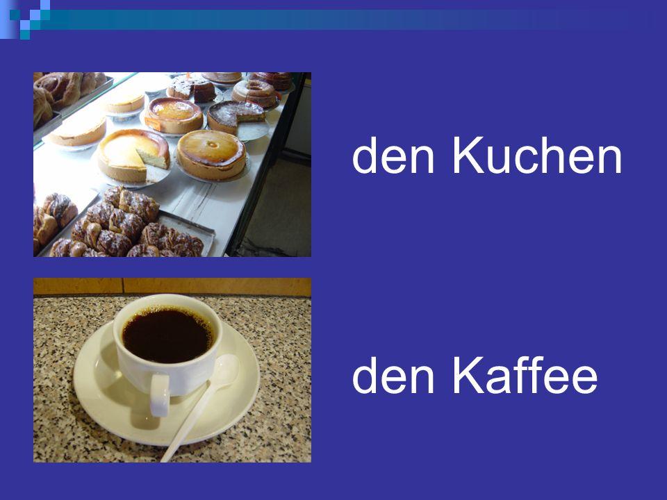 den Kuchen den Kaffee