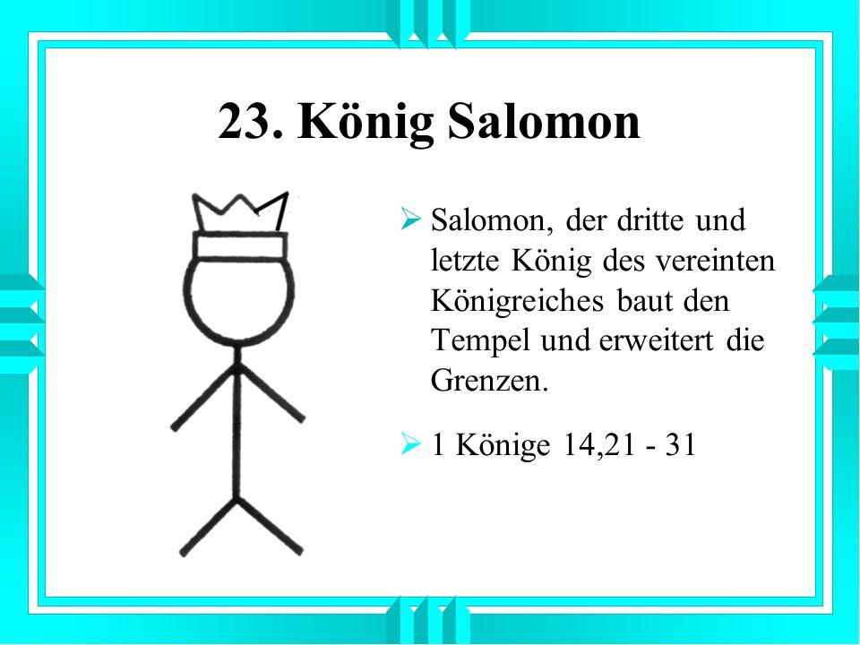 23. König Salomon Salomon, der dritte und letzte König des vereinten Königreiches baut den Tempel und erweitert die Grenzen. 1 Könige 14,21 - 31