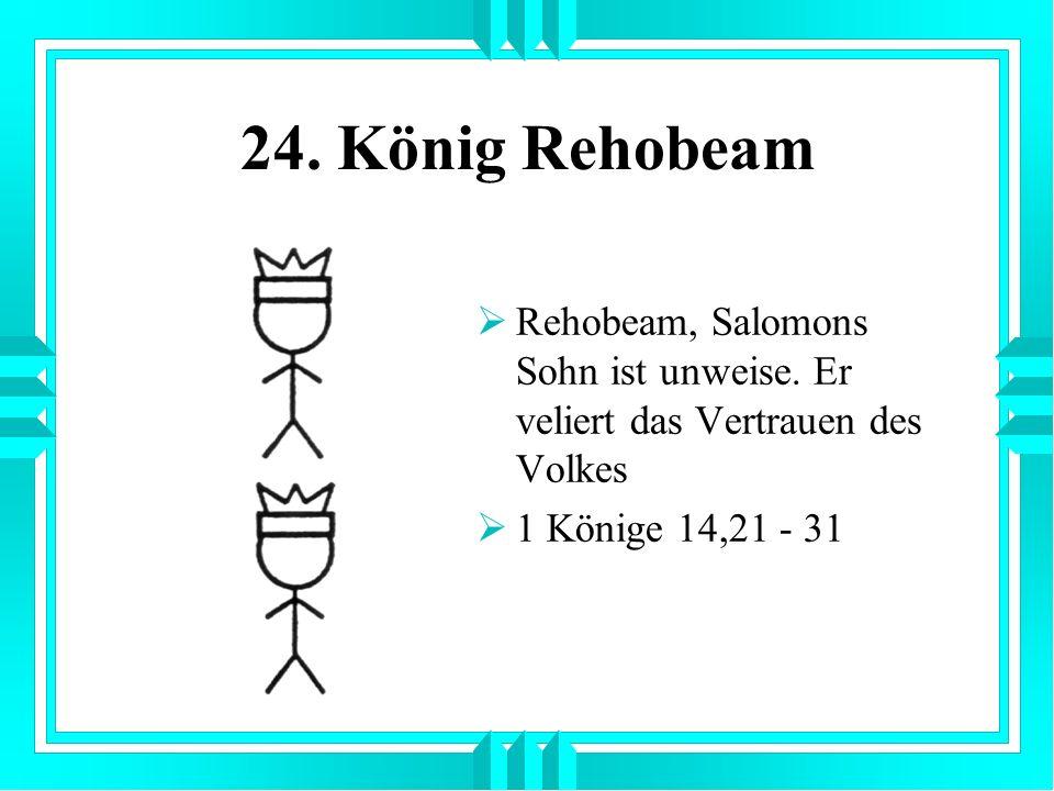 24. König Rehobeam Rehobeam, Salomons Sohn ist unweise. Er veliert das Vertrauen des Volkes 1 Könige 14,21 - 31
