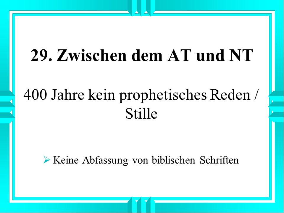 29. Zwischen dem AT und NT Keine Abfassung von biblischen Schriften 400 Jahre kein prophetisches Reden / Stille
