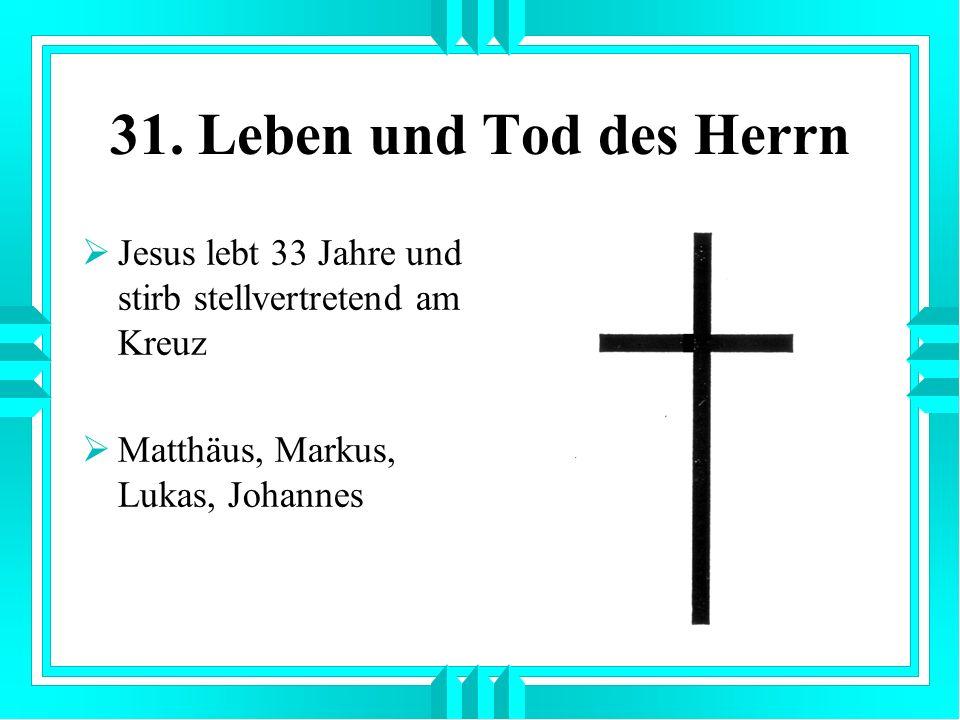 31. Leben und Tod des Herrn Jesus lebt 33 Jahre und stirb stellvertretend am Kreuz Matthäus, Markus, Lukas, Johannes