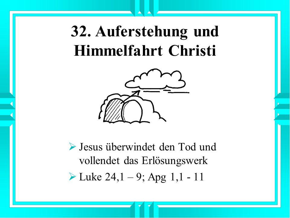 32. Auferstehung und Himmelfahrt Christi Jesus überwindet den Tod und vollendet das Erlösungswerk Luke 24,1 – 9; Apg 1,1 - 11